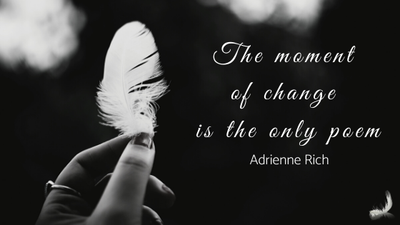 The moment off change is the only poem - Adrienne Rich quotation with image of a hand holding up a small white duck down feather